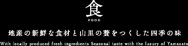 食 FOOD 地産の新鮮な食材と山里の贅をつくした四季の味 With locally produced fresh ingredients Seasonal taste with the luxury of Yamazato